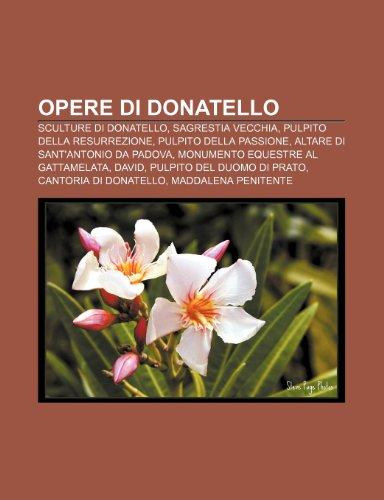 9781232085683: Opere di Donatello: Sculture di Donatello, Sagrestia Vecchia, Pulpito della Resurrezione, Pulpito della Passione