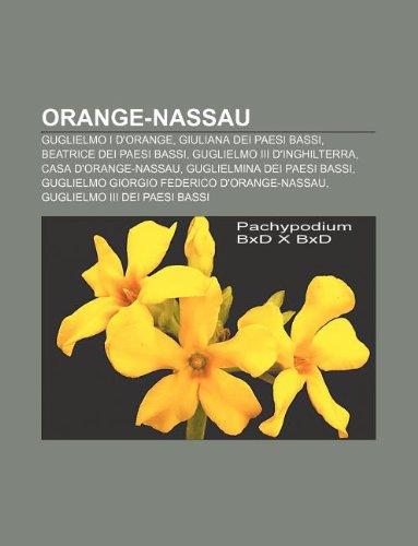 9781232087304: Orange-Nassau: Guglielmo I D'Orange, Giuliana Dei Paesi Bassi, Beatrice Dei Paesi Bassi, Guglielmo III D'Inghilterra, Casa D'Orange-N