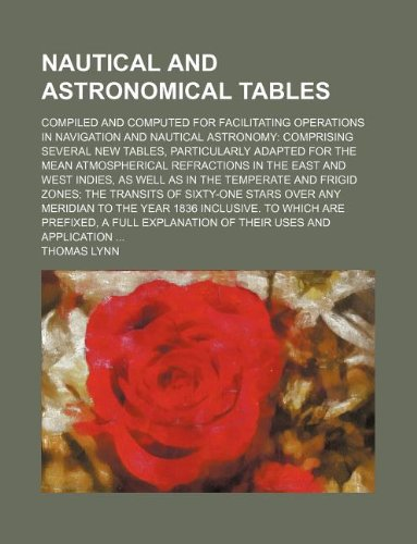 9781232097266: Nautical and astronomical tables; compiled and computed for facilitating operations in navigation and nautical astronomy: comprising several new ... in the East and West Indies, as well as in