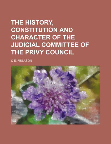 The History, Constitution and Character of the Judicial Committee of the Privy Council: Finlason, C...