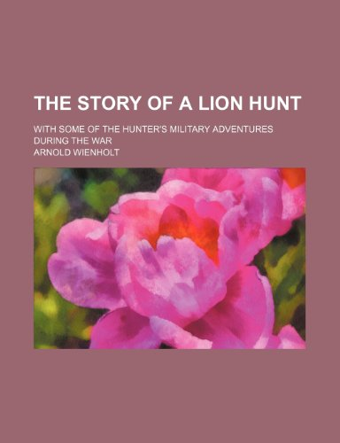 9781232102427: The story of a lion hunt; with some of the hunter's military adventures during the war