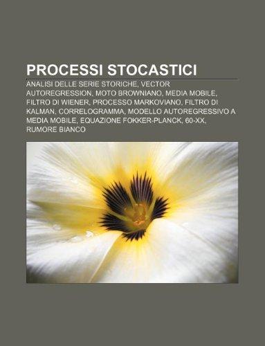 9781232118961: Processi Stocastici: Analisi Delle Serie Storiche, Vector Autoregression, Moto Browniano, Media Mobile, Filtro Di Wiener, Processo Markovia