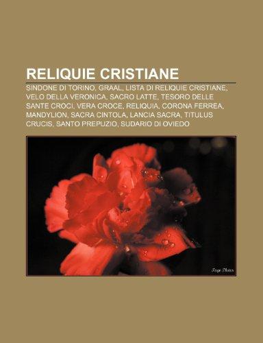 9781232130406: Reliquie cristiane: Sindone di Torino, Graal, Lista di reliquie cristiane, Velo della Veronica, Sacro Latte, Tesoro delle Sante Croci (Italian Edition)