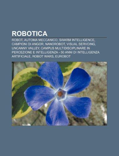 9781232134145: Robotica: Robot, Automa meccanico, Swarm intelligence, Campioni di Angor, Nanorobot, Visual servoing, Uncanny valley