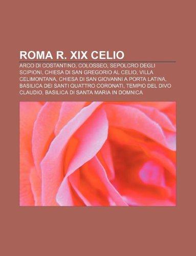 9781232135005: Roma R. XIX Celio: Arco Di Costantino, Colosseo, Sepolcro Degli Scipioni, Chiesa Di San Gregorio Al Celio, Villa Celimontana