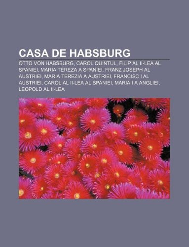 9781232135241: Casa de Habsburg: Otto Von Habsburg, Carol Quintul, Filip Al II-Lea Al Spaniei, Maria Tereza a Spaniei, Franz Joseph Al Austriei