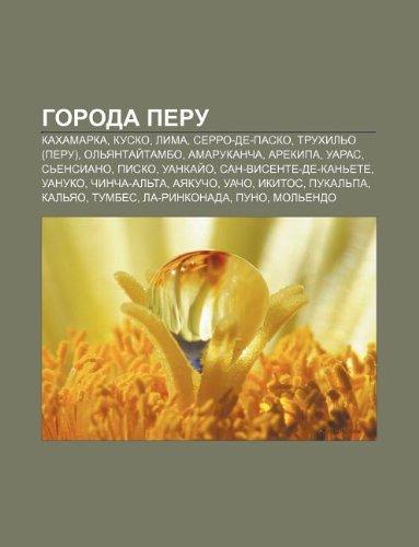 9781232137832: Goroda Peru: Kakhamarka, Kusko, Lima, Serro-de-Pasko, Trukhilo (Peru), Olyantaitambo, Amarukancha, Arekipa, Uaras, Sensiano, Pisko (Russian Edition)