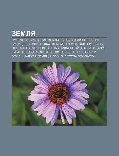 9781232154044: Zemlya: Sutochnoe Vrashchenie Zemli, Tungusskii Metyeorit, Budushchyee Zemli, Polaya Zemlya, Proiskhozhdenie Luny, Ploskaya Ze