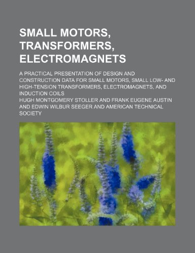 9781232157076: Small Motors, Transformers, Electromagnets; A Practical Presentation of Design and Construction Data for Small Motors, Small Low- And High-Tension Tra