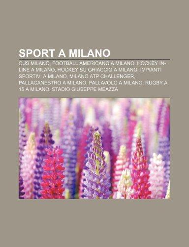9781232181385: Sport a Milano: CUS Milano, Football americano a Milano, Hockey in-line a Milano, Hockey su ghiaccio a Milano, Impianti sportivi a Milano