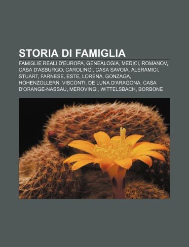 9781232214540: Storia Di Famiglia: Famiglie Reali D'Europa, Genealogia, Medici, Romanov, Casa D'Asburgo, Carolingi, Casa Savoia, Aleramici, Stuart, Farne