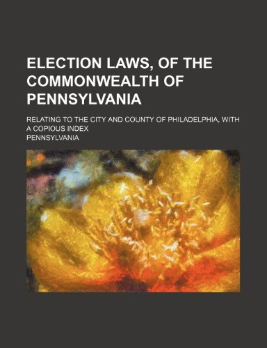 Election laws, of the commonwealth of Pennsylvania; relating to the city and county of Philadelphia, with a copious index (1232216895) by Pennsylvania