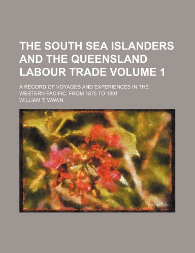 9781232224228: The South Sea islanders and the Queensland labour trade Volume 1; a record of voyages and experiences in the western Pacific, from 1875 to 1891