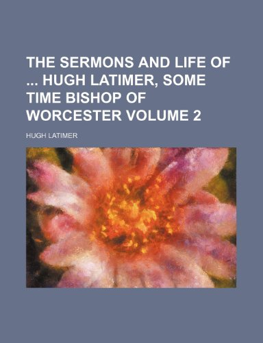 9781232233299: The sermons and life of Hugh Latimer, some time bishop of Worcester Volume 2