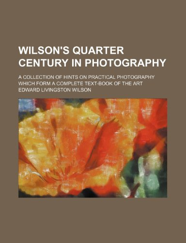 9781232261506: Wilson's Quarter Century in Photography; A Collection of Hints on Practical Photography Which Form a Complete Text-Book of the Art