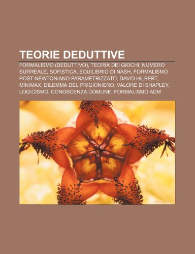 9781232263555: Teorie deduttive: Formalismo (deduttivo), Teoria dei giochi, Numero surreale, Sofistica, Equilibrio di Nash