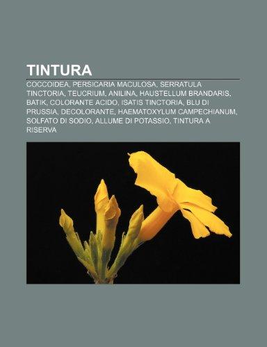 9781232271192: Tintura: Coccoidea, Persicaria maculosa, Serratula tinctoria, Teucrium, Anilina, Haustellum brandaris, Batik, Colorante acido, Isatis tinctoria