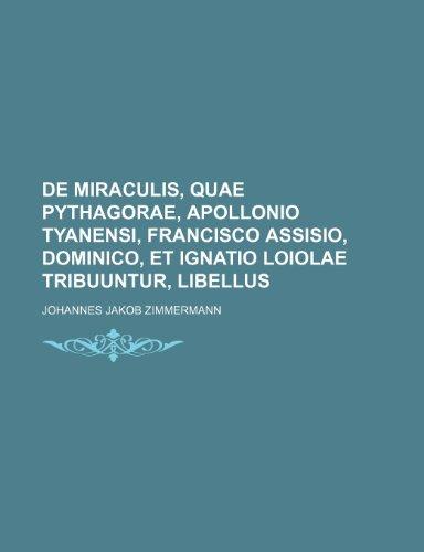 9781232298359: de Miraculis, Quae Pythagorae, Apollonio Tyanensi, Francisco Assisio, Dominico, Et Ignatio Loiolae Tribuuntur, Libellus