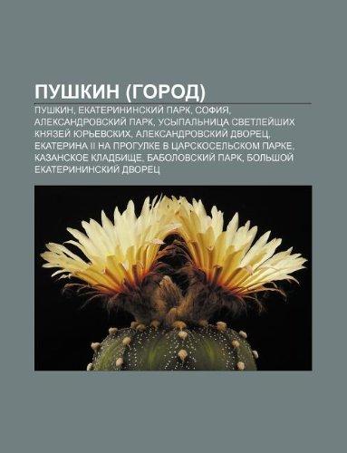 9781232299868: Pushkin (Gorod): Pushkin, Yekaterininskii Park, Sofiya, Aleksandrovskii Park, Usypal Nitsa Svetlyei Shikh Knyazyei Yur Evskikh