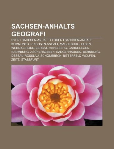 9781232311683: Sachsen-Anhalts Geografi: Byer I Sachsen-Anhalt, Floder I Sachsen-Anhalt, Kommuner I Sachsen-Anhalt, Magdeburg, Elben, Wernigerode, Zerbst
