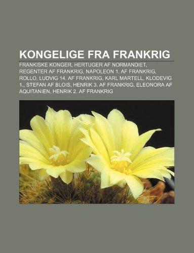 9781232320302: Kongelige Fra Frankrig: Frankiske Konger, Hertuger AF Normandiet, Regenter AF Frankrig, Napoleon 1. AF Frankrig, Rollo, Ludvig 14. AF Frankrig
