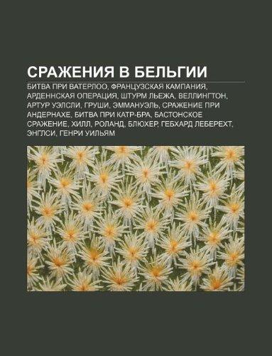 9781232370147: Srazheniya V Bel Gii: Bitva Pri Vaterloo, Frantsuzskaya Kampaniya, Ardennskaya Operatsiya, Shturm L Ezha, Vellington, Artur Uelsli, Grushi