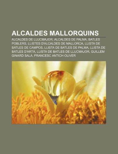 9781232374862: Alcaldes mallorquins: Alcaldes de Llucmajor, Alcaldes de Palma, Batles poblers, Llistes d'alcaldes de Mallorca, Llista de batles de Campos