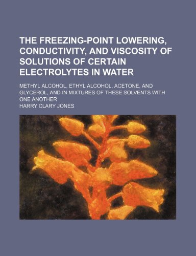 9781232377177: The Freezing-Point Lowering, Conductivity, and Viscosity of Solutions of Certain Electrolytes in Water; Methyl Alcohol, Ethyl Alcohol, Acetone, and Gl
