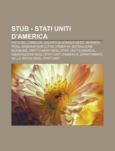 9781232394181: Stub - Stati Uniti d'America: Pista dell'Oregon, Gruppo di Donner-Reed, Mormon Trail, Missouri Executive Order 44, Battaglione mormone