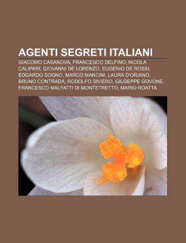 9781232396444: Agenti segreti italiani: Giacomo Casanova, Francesco Delfino, Nicola Calipari, Giovanni De Lorenzo, Eugenio De Rossi, Edgardo Sogno