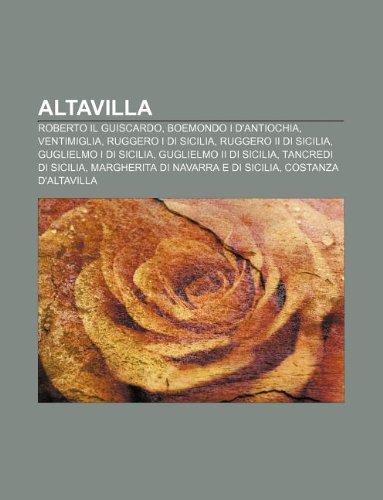 9781232396826: Altavilla: Roberto Il Guiscardo, Boemondo I D'Antiochia, Ventimiglia, Ruggero I Di Sicilia, Ruggero II Di Sicilia, Guglielmo I Di