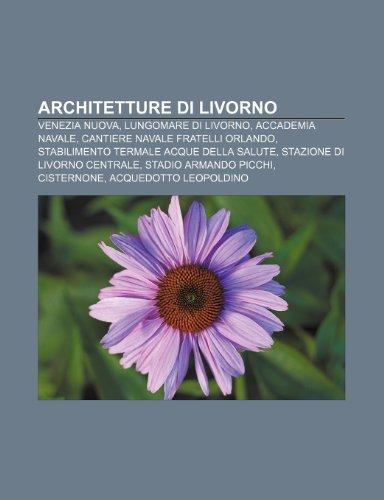 9781232397403: Architetture di Livorno: Venezia Nuova, Lungomare di Livorno, Accademia Navale, Cantiere navale Fratelli Orlando
