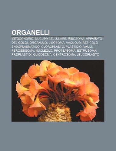 9781232399018: Organelli: Mitocondrio, Nucleo cellulare, Ribosoma, Apparato del Golgi, Organulo, Lisosoma, Vacuolo, Reticolo endoplasmatico, Cloroplasto