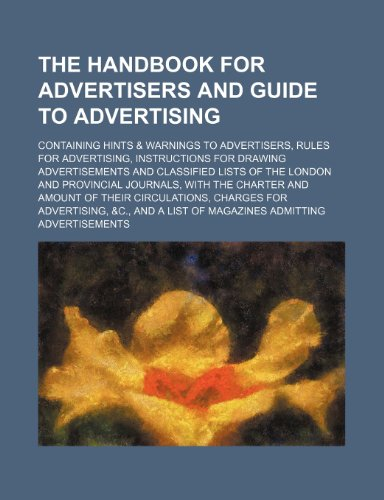 9781232404064: The handbook for advertisers and guide to advertising; containing hints & warnings to advertisers, rules for advertising, instructions for drawing ... journals, with the charter and amount of th