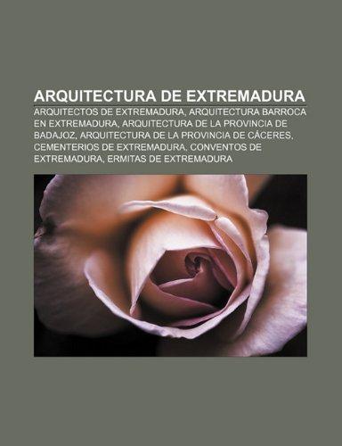 9781232416340: Arquitectura de Extremadura: Arquitectos de Extremadura, Arquitectura Barroca En Extremadura, Arquitectura de La Provincia de Badajoz