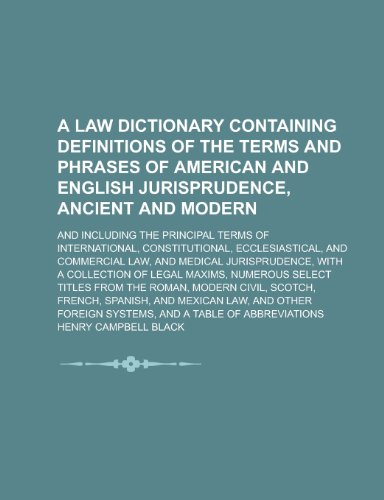 A law dictionary containing definitions of the terms and phrases of American and English jurisprudence, ancient and modern; and including the ... ecclesiastical, and commercial law, and (1232424927) by Henry Campbell Black