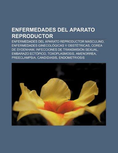 9781232470052: Enfermedades Del Aparato Reproductor: En: Enfermedades del aparato reproductor masculino, Enfermedades ginecológicas y obstétricas, Corea de Sydenham, ... Preeclampsia, Candidiasis, Endometriosis