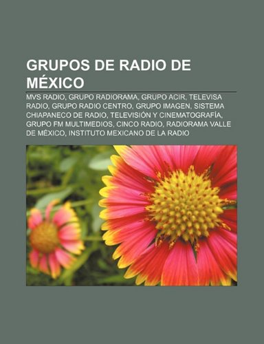 9781232472827: Grupos de Radio de Mexico: MVS Radio, Grupo Radiorama, Grupo Acir, Televisa Radio, Grupo Radio Centro, Grupo Imagen