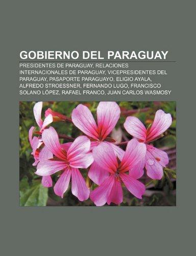 9781232493556: Gobierno del Paraguay: Presidentes de Paraguay, Relaciones internacionales de Paraguay, Vicepresidentes del Paraguay, Pasaporte paraguayo