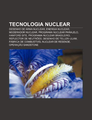 9781232540809: Tecnologia Nuclear: Desenho de Arma Nuclear, Energia Nuclear, Moderador Nuclear, Programa Nuclear Paralelo, Hanford Site