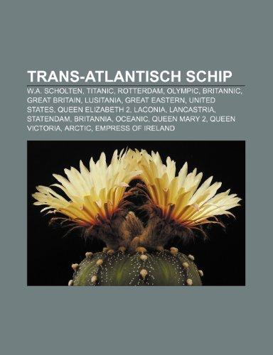 9781232584490: Trans-Atlantisch schip: W.A. Scholten, Titanic, Rotterdam, Olympic, Britannic, Great Britain, Lusitania, Great Eastern, United States