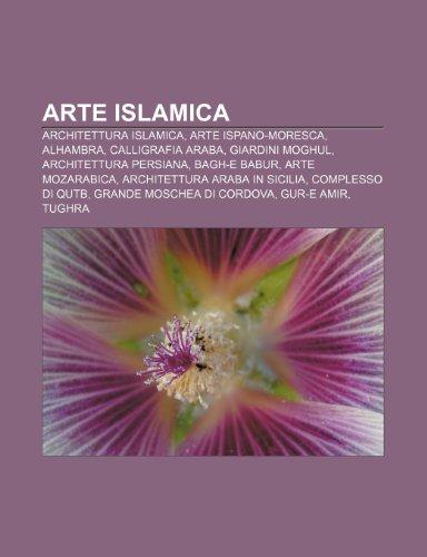 9781232592549: Arte islamica: Architettura islamica, Arte ispano-moresca, Alhambra, Calligrafia araba, Giardini moghul, Architettura persiana, Bagh-e Babur