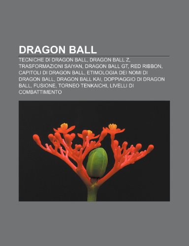 9781232599456: Dragon Ball: Tecniche di Dragon Ball, Dragon Ball Z, Trasformazioni Saiyan, Dragon Ball GT, Red Ribbon, Capitoli di Dragon Ball