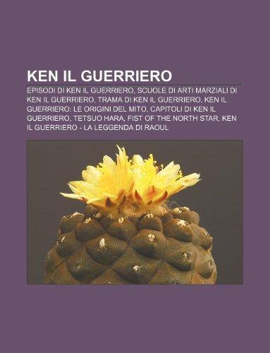 9781232604709: Ken Il Guerriero: Episodi Di Ken Il Guerriero, Scuole Di Arti Marziali Di Ken Il Guerriero, Trama Di Ken Il Guerriero