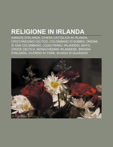 9781232612537: Religione in Irlanda: Abbazie D'Irlanda, Chiesa Cattolica in Irlanda, Cristianesimo Celtico, Colombano Di Bobbio, Ordine Di San Colombano