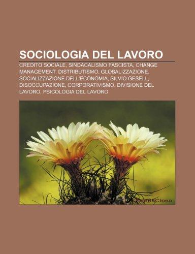 9781232615118: Sociologia del Lavoro: Credito Sociale, Sindacalismo Fascista, Change Management, Distributismo, Globalizzazione, Socializzazione Dell'econom