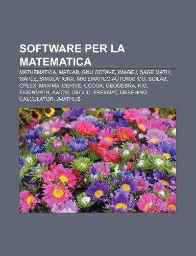 9781232615132: Software per la matematica: Mathematica, MATLAB, GNU Octave, ImageJ, SAGE Math, Maple, SimulationX, Matematico Automatico, Scilab, Cplex (Italian Edition)