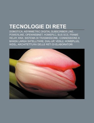 9781232617044: Tecnologie Di Rete: Domotica, Asymmetric Digital Subscriber Line, Powerline, Openwebnet, Homeplc, Bus Scs, Frame Relay, Knx