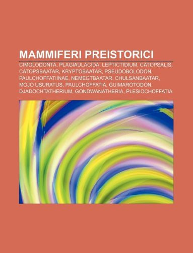 9781232618805: Mammiferi Preistorici: Cimolodonta, Plagiaulacida, Leptictidium, Catopsalis, Catopsbaatar, Kryptobaatar, Pseudobolodon, Paulchoffatiinae