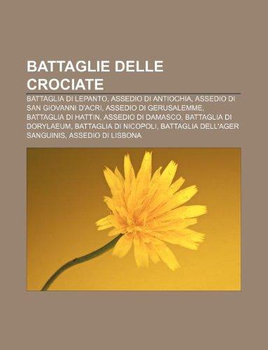 9781232623632: Battaglie Delle Crociate: Battaglia Di Lepanto, Assedio Di Antiochia, Assedio Di San Giovanni D'Acri, Assedio Di Gerusalemme